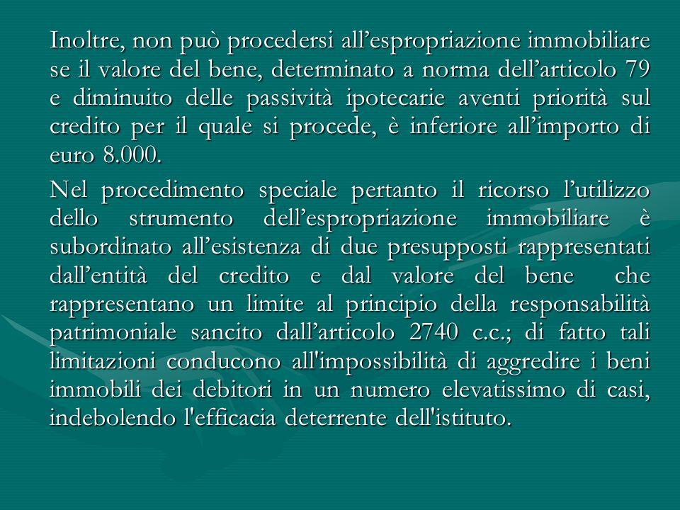 Inoltre, non può procedersi all'espropriazione immobiliare se il valore del bene, determinato a norma dell'articolo 79 e diminuito delle passività ipotecarie aventi priorità sul credito per il quale si procede, è inferiore all'importo di euro 8.000.