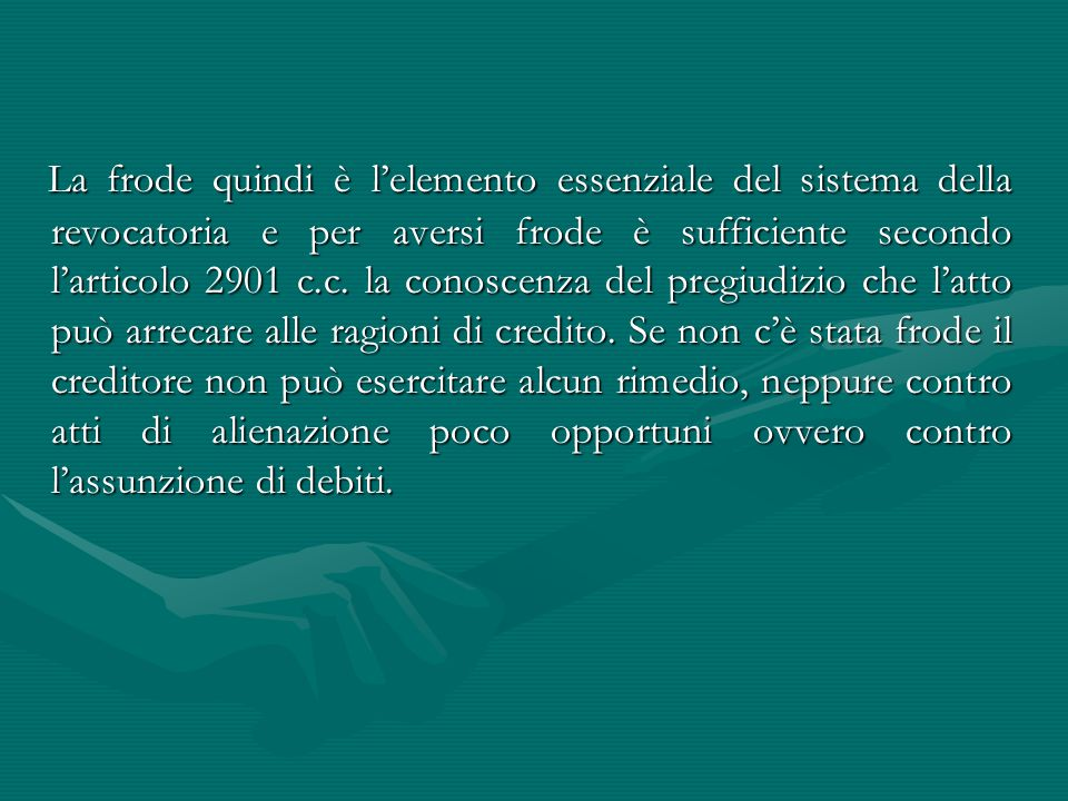 La frode quindi è l'elemento essenziale del sistema della revocatoria e per aversi frode è sufficiente secondo l'articolo 2901 c.c.