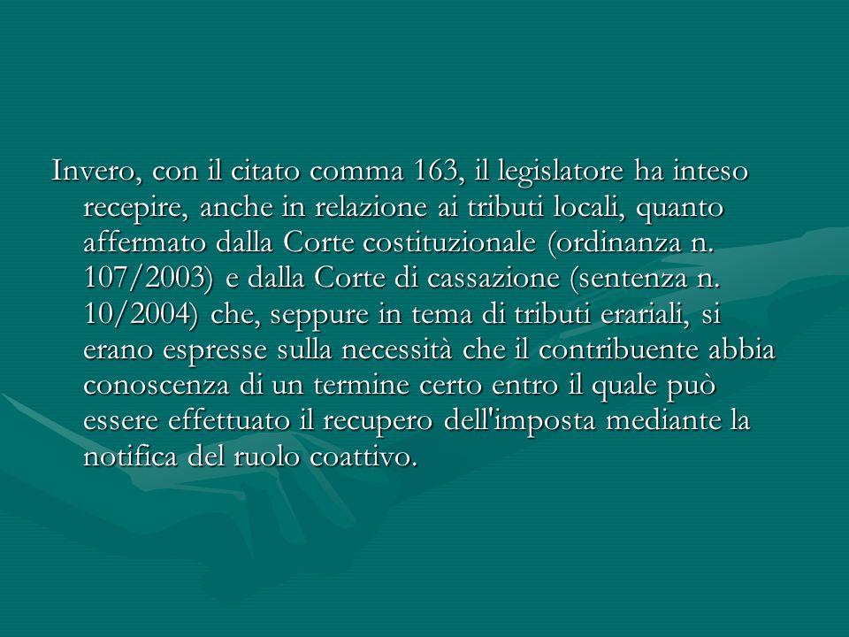 Invero, con il citato comma 163, il legislatore ha inteso recepire, anche in relazione ai tributi locali, quanto affermato dalla Corte costituzionale (ordinanza n.
