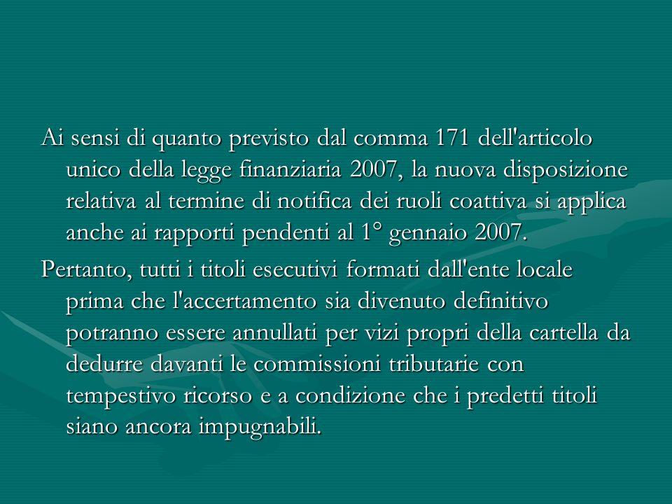 Ai sensi di quanto previsto dal comma 171 dell articolo unico della legge finanziaria 2007, la nuova disposizione relativa al termine di notifica dei ruoli coattiva si applica anche ai rapporti pendenti al 1° gennaio 2007.