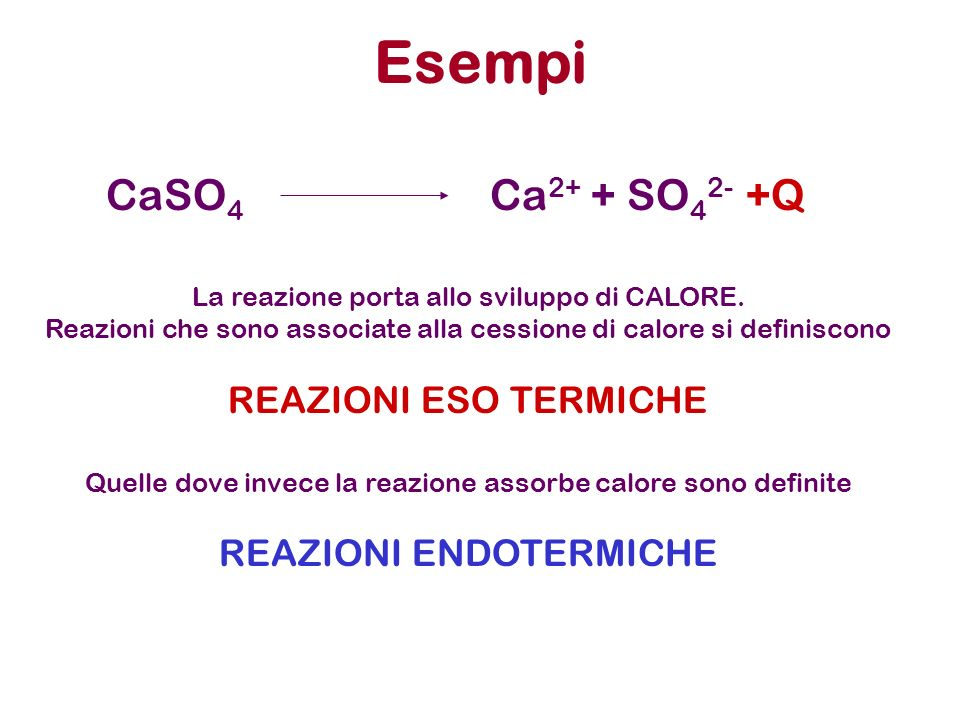 Esempi CaSO4 Ca2+ + SO42- +Q REAZIONI ESO TERMICHE