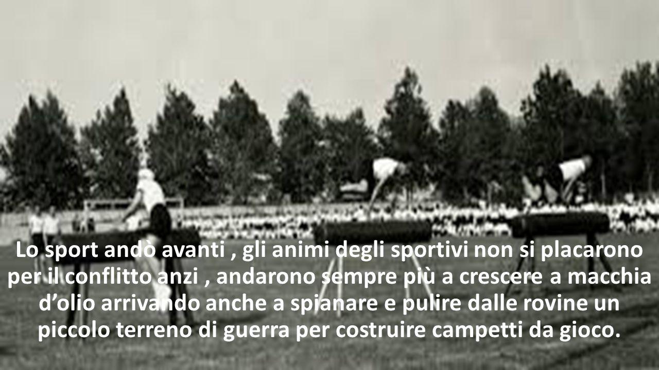 Lo sport andò avanti , gli animi degli sportivi non si placarono per il conflitto anzi , andarono sempre più a crescere a macchia d'olio arrivando anche a spianare e pulire dalle rovine un piccolo terreno di guerra per costruire campetti da gioco.