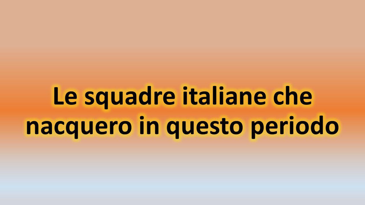 Le squadre italiane che nacquero in questo periodo
