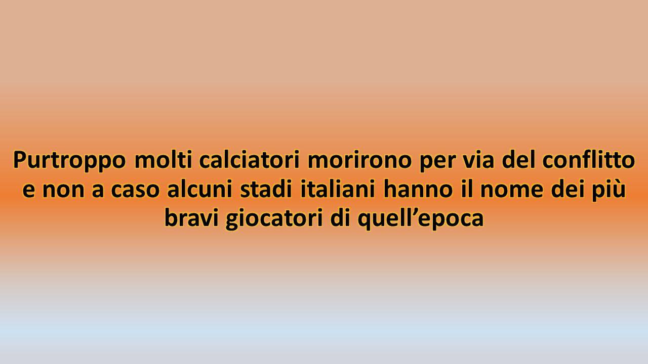 Purtroppo molti calciatori morirono per via del conflitto e non a caso alcuni stadi italiani hanno il nome dei più bravi giocatori di quell'epoca