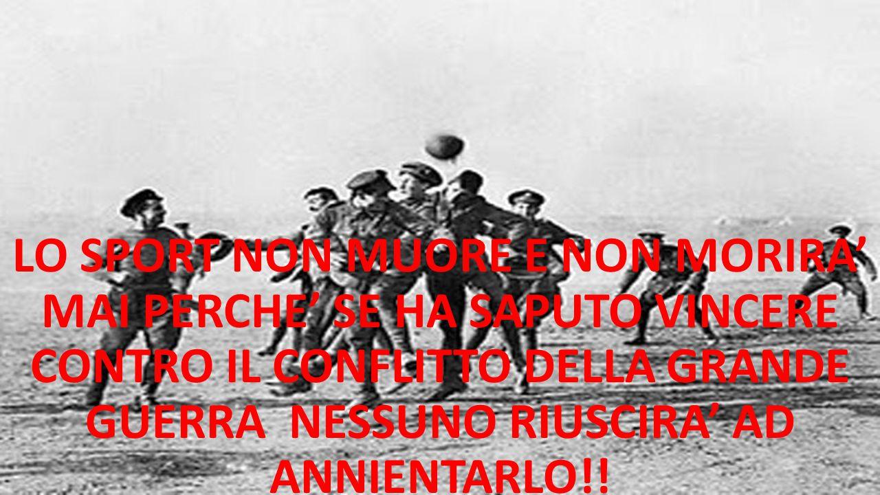 LO SPORT NON MUORE E NON MORIRA' MAI PERCHE' SE HA SAPUTO VINCERE CONTRO IL CONFLITTO DELLA GRANDE GUERRA NESSUNO RIUSCIRA' AD ANNIENTARLO!!