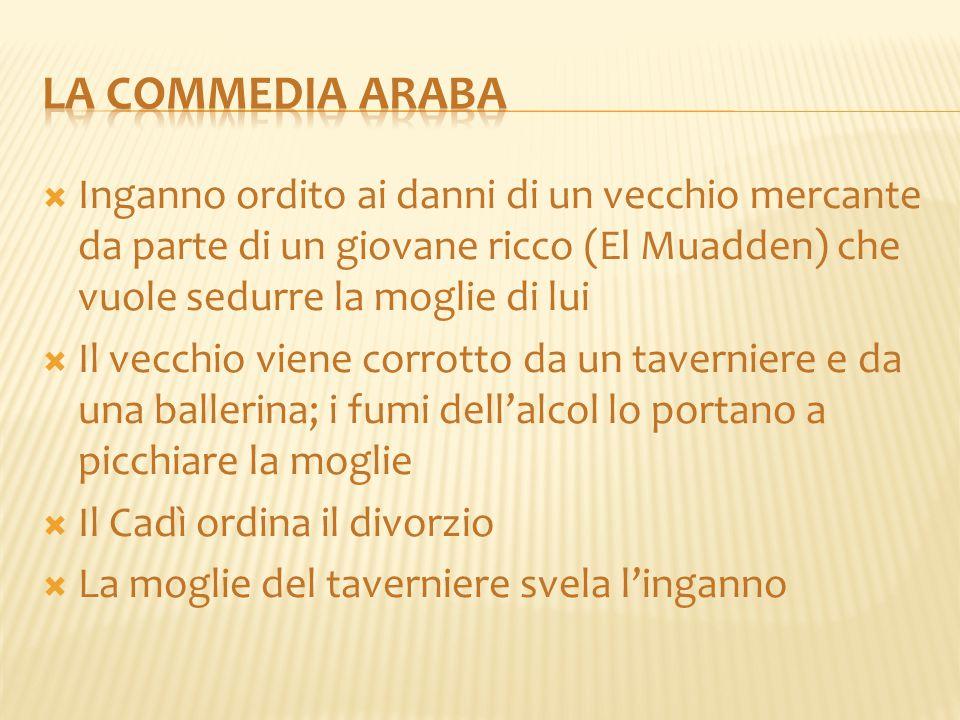 LA COMMEDIA ARABA Inganno ordito ai danni di un vecchio mercante da parte di un giovane ricco (El Muadden) che vuole sedurre la moglie di lui.
