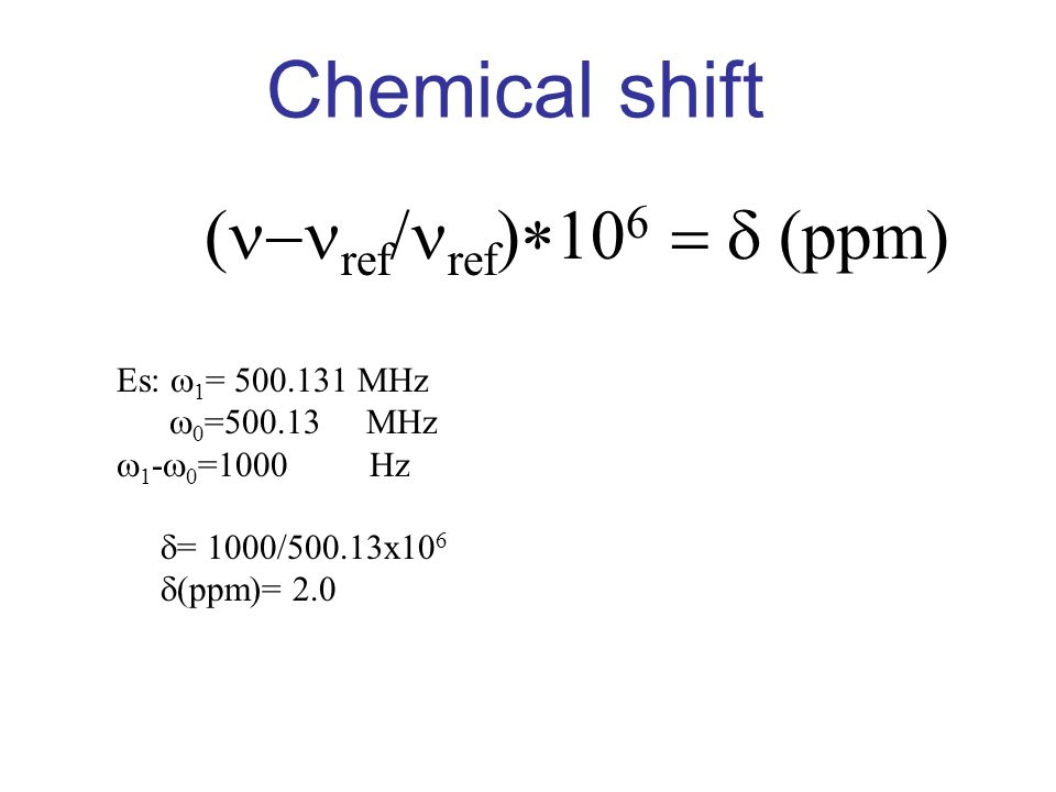 Chemical shift (n-nref/nref)*106 = d (ppm) Es: w1= MHz