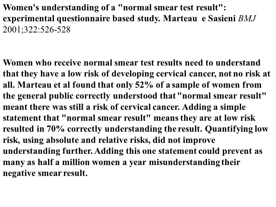 Women s understanding of a normal smear test result : experimental questionnaire based study. Marteau e Sasieni BMJ 2001;322:526-528