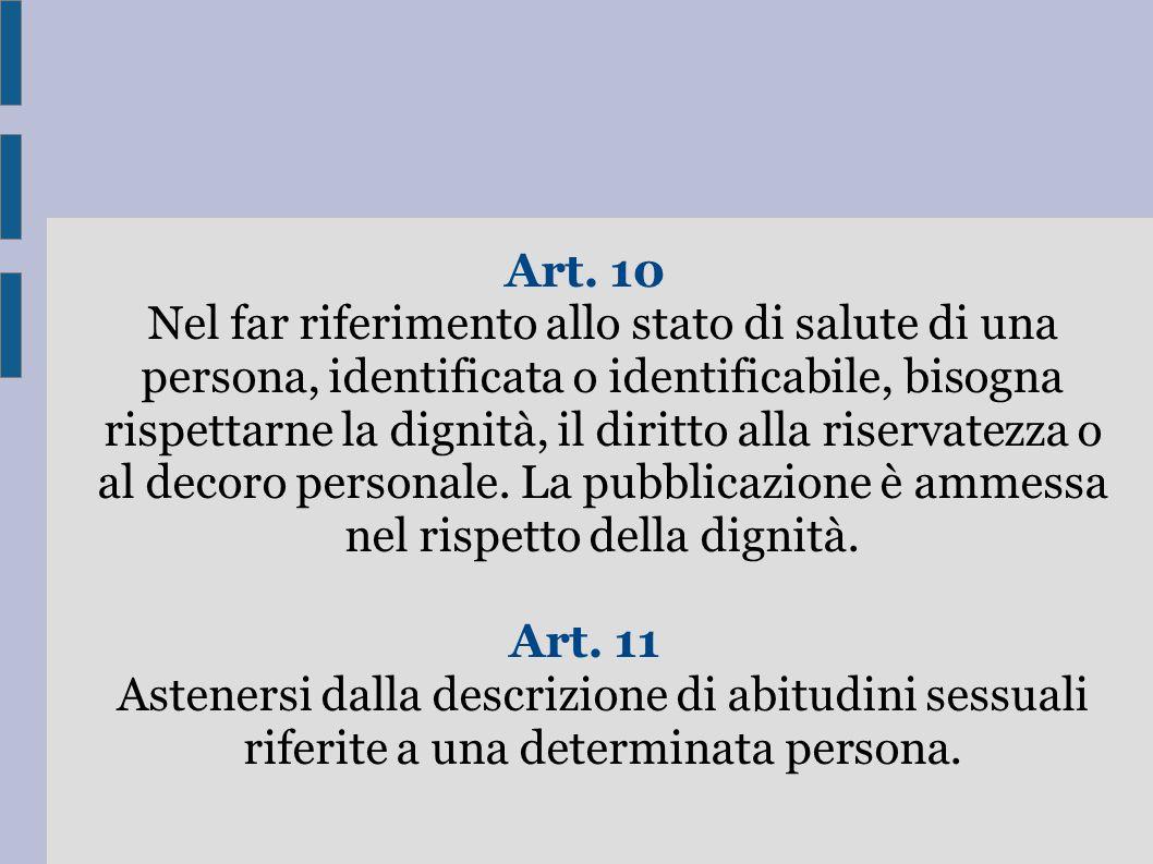 Art. 10 Nel far riferimento allo stato di salute di una persona, identificata o identificabile, bisogna rispettarne la dignità, il diritto alla riservatezza o al decoro personale. La pubblicazione è ammessa nel rispetto della dignità.
