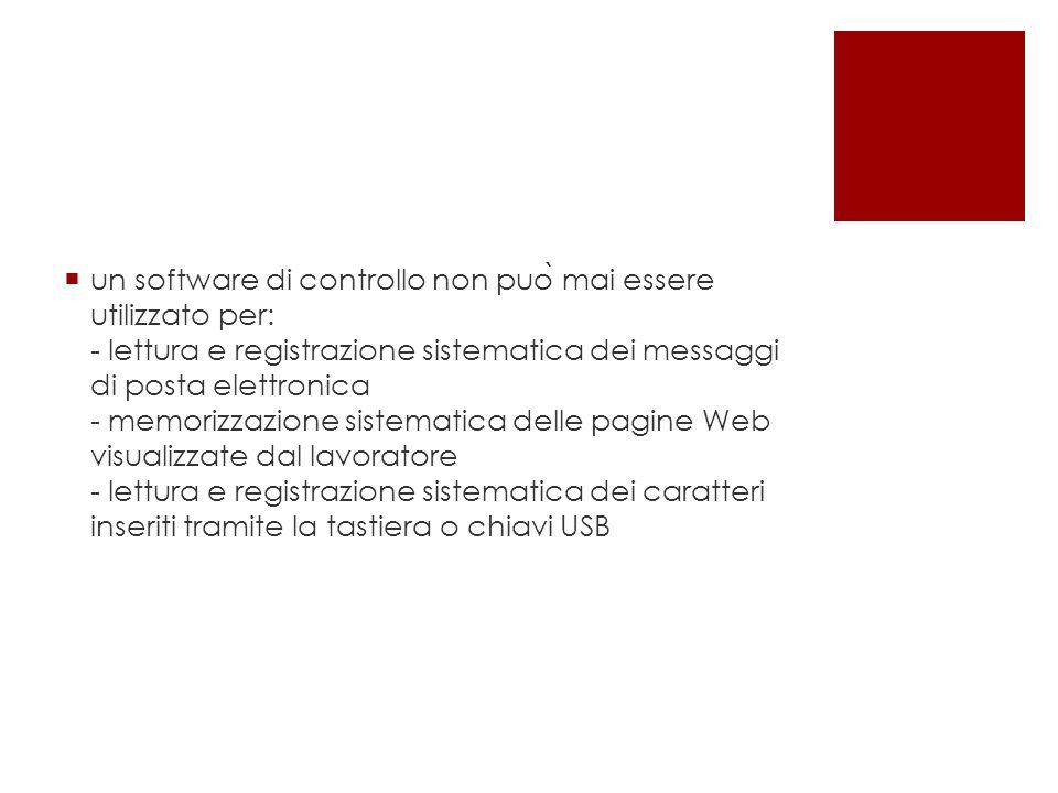 un software di controllo non può mai essere utilizzato per: - lettura e registrazione sistematica dei messaggi di posta elettronica - memorizzazione sistematica delle pagine Web visualizzate dal lavoratore - lettura e registrazione sistematica dei caratteri inseriti tramite la tastiera o chiavi USB