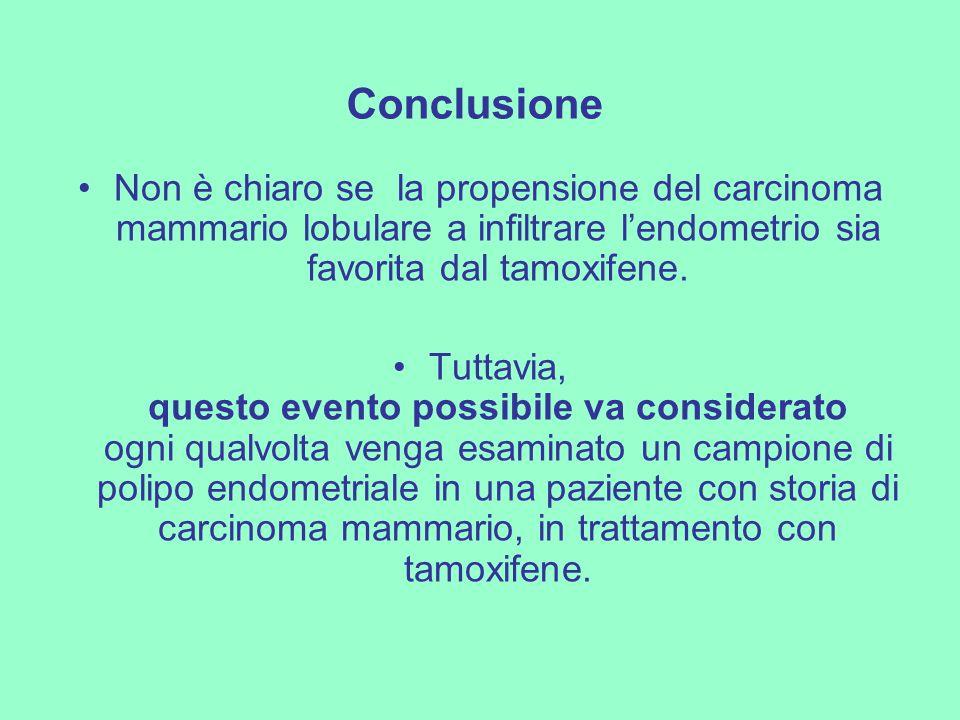 Conclusione Non è chiaro se la propensione del carcinoma mammario lobulare a infiltrare l'endometrio sia favorita dal tamoxifene.