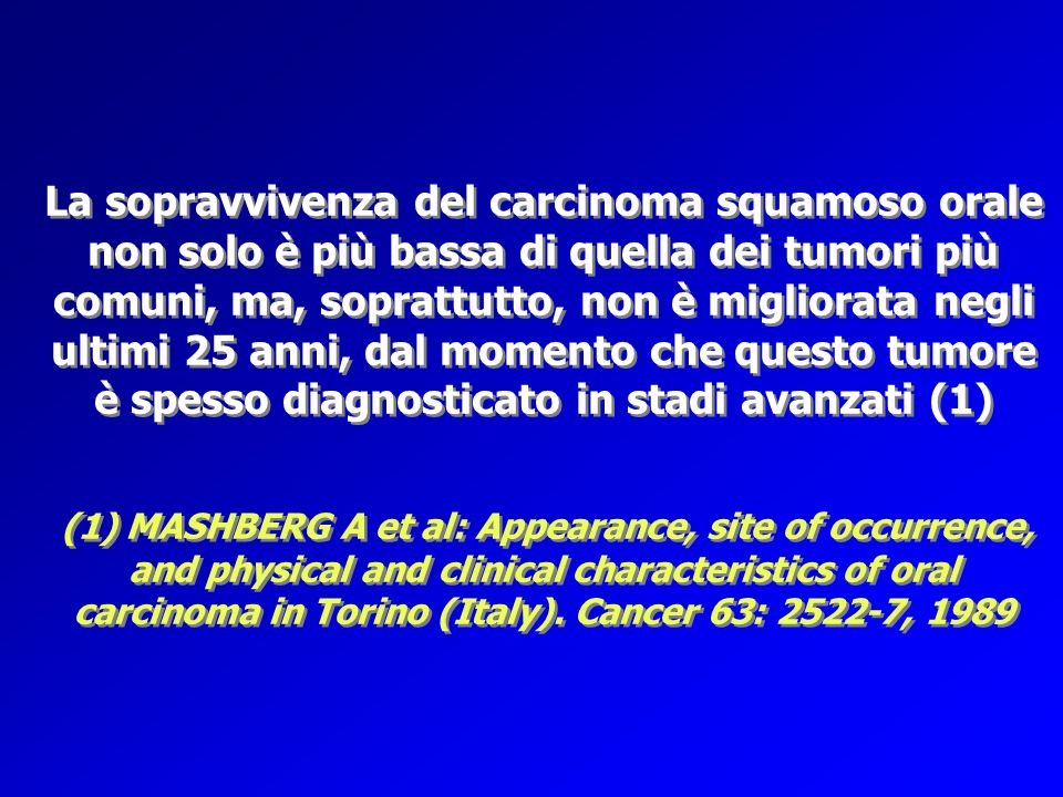 La sopravvivenza del carcinoma squamoso orale non solo è più bassa di quella dei tumori più comuni, ma, soprattutto, non è migliorata negli ultimi 25 anni, dal momento che questo tumore è spesso diagnosticato in stadi avanzati (1) (1) MASHBERG A et al: Appearance, site of occurrence, and physical and clinical characteristics of oral carcinoma in Torino (Italy).