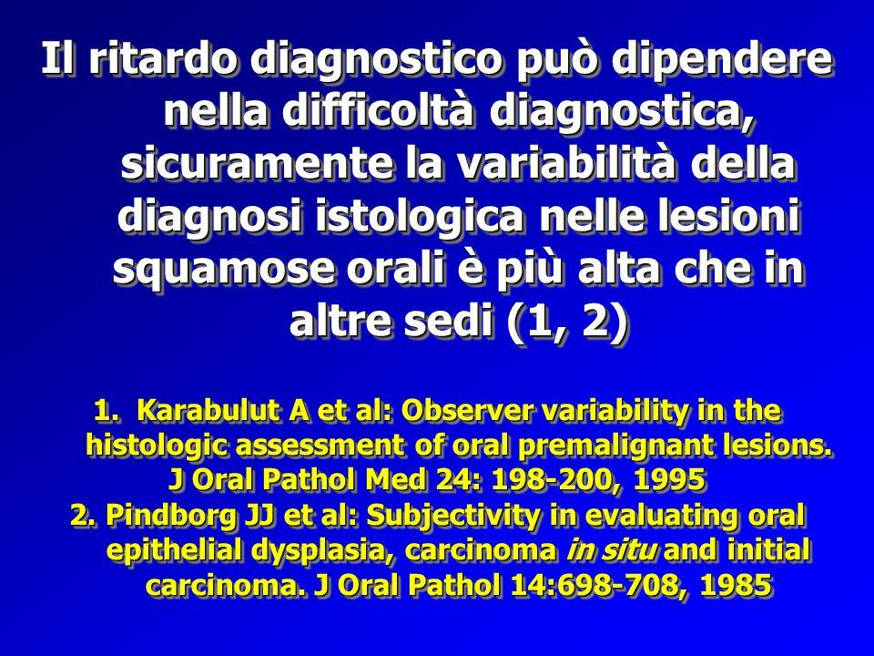 Il ritardo diagnostico può dipendere nella difficoltà diagnostica, sicuramente la variabilità della diagnosi istologica nelle lesioni squamose orali è più alta che in altre sedi (1, 2)