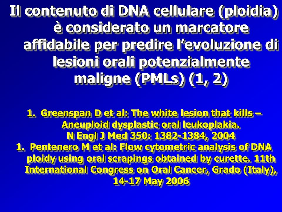Il contenuto di DNA cellulare (ploidia) è considerato un marcatore affidabile per predire l'evoluzione di lesioni orali potenzialmente maligne (PMLs) (1, 2)