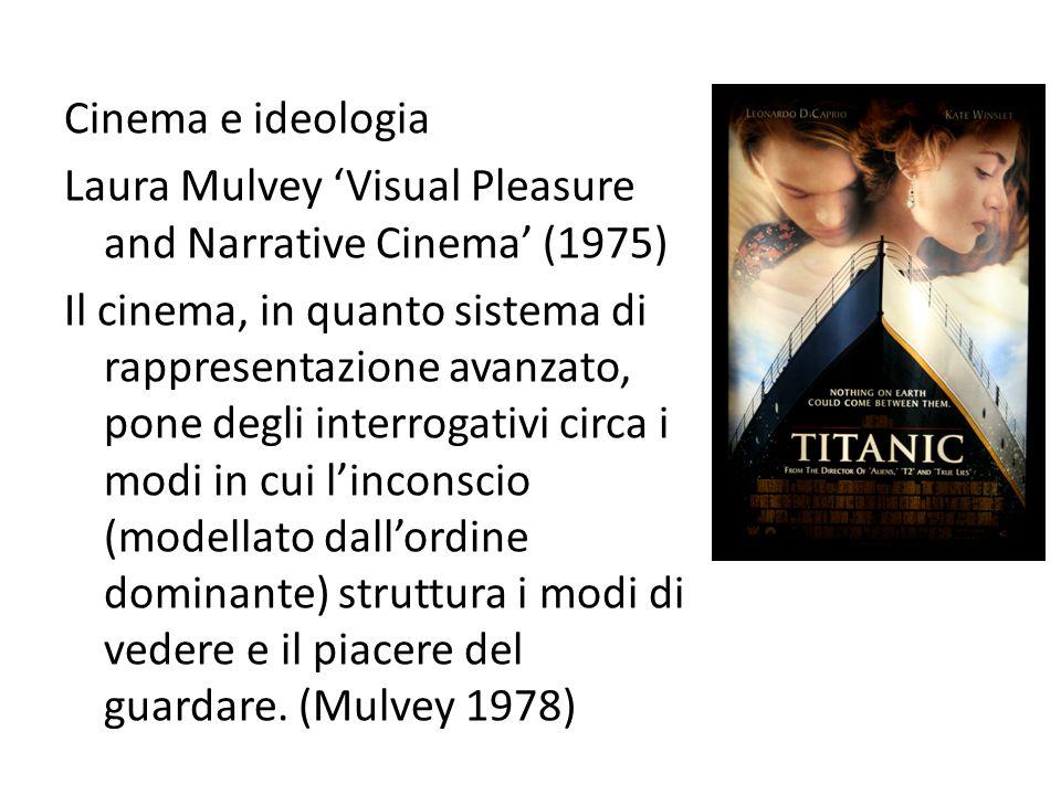 Cinema e ideologia Laura Mulvey 'Visual Pleasure and Narrative Cinema' (1975) Il cinema, in quanto sistema di rappresentazione avanzato, pone degli interrogativi circa i modi in cui l'inconscio (modellato dall'ordine dominante) struttura i modi di vedere e il piacere del guardare.