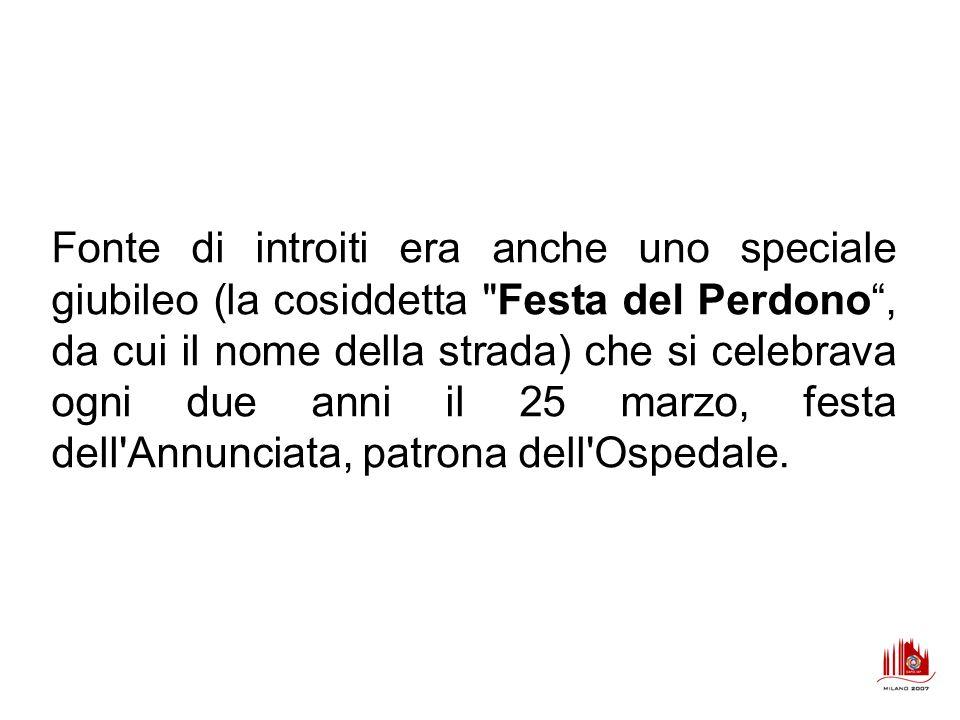 Fonte di introiti era anche uno speciale giubileo (la cosiddetta Festa del Perdono , da cui il nome della strada) che si celebrava ogni due anni il 25 marzo, festa dell Annunciata, patrona dell Ospedale.