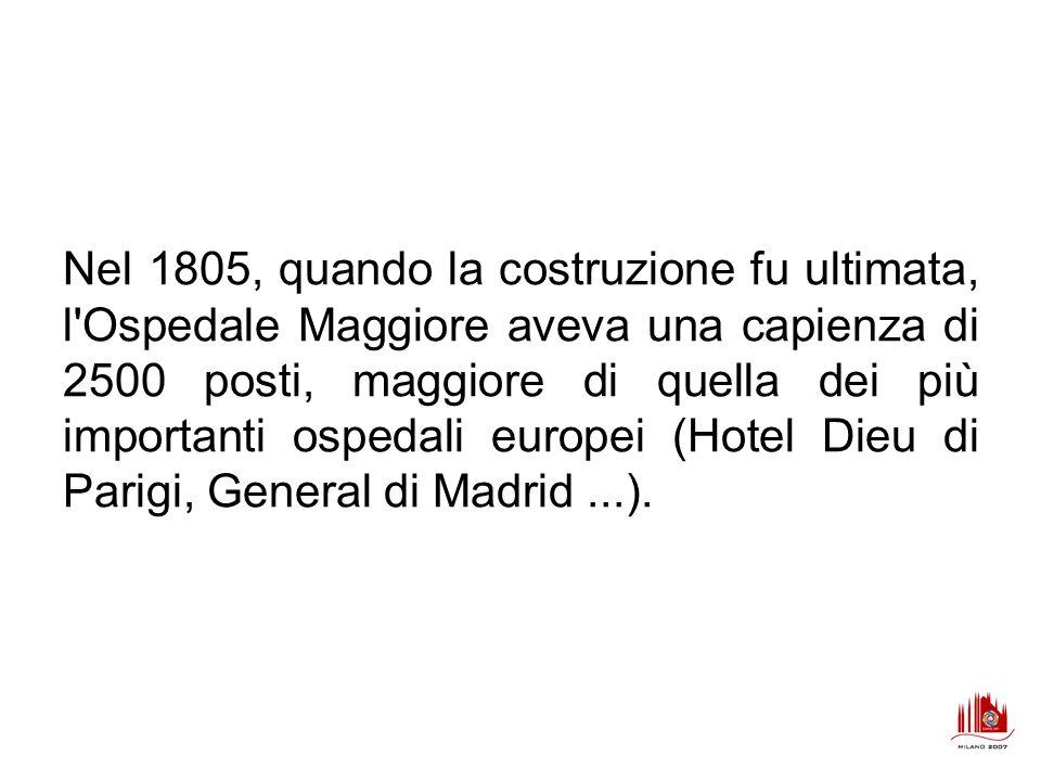 Nel 1805, quando la costruzione fu ultimata, l Ospedale Maggiore aveva una capienza di 2500 posti, maggiore di quella dei più importanti ospedali europei (Hotel Dieu di Parigi, General di Madrid ...).
