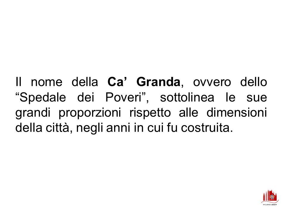 Il nome della Ca' Granda, ovvero dello Spedale dei Poveri , sottolinea le sue grandi proporzioni rispetto alle dimensioni della città, negli anni in cui fu costruita.
