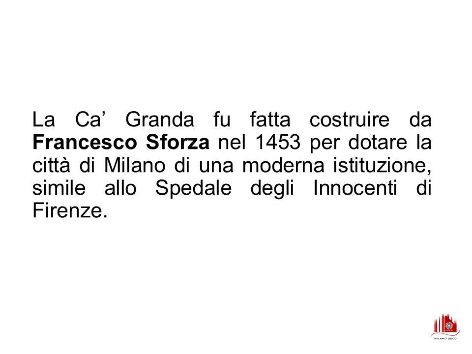 La Ca' Granda fu fatta costruire da Francesco Sforza nel 1453 per dotare la città di Milano di una moderna istituzione, simile allo Spedale degli Innocenti di Firenze.