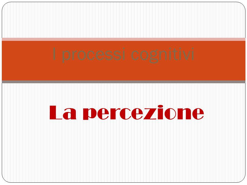 I processi cognitivi La percezione