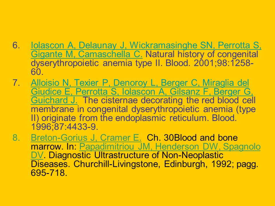 Iolascon A, Delaunay J, Wickramasinghe SN, Perrotta S, Gigante M, Camaschella C. Natural history of congenital dyserythropoietic anemia type II. Blood. 2001;98:1258-60.