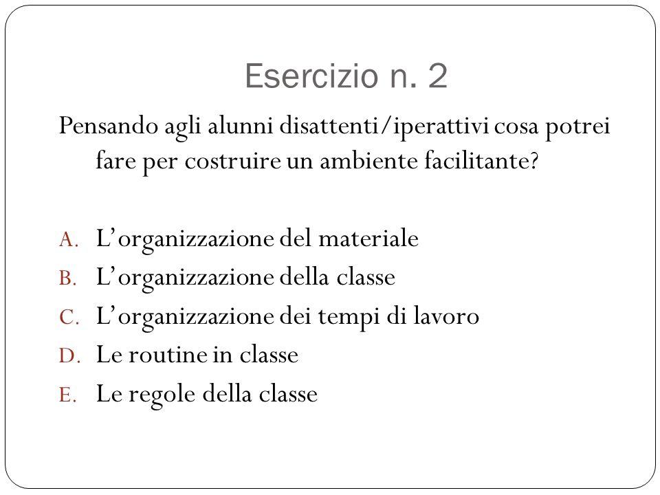 Esercizio n. 2 Pensando agli alunni disattenti/iperattivi cosa potrei fare per costruire un ambiente facilitante