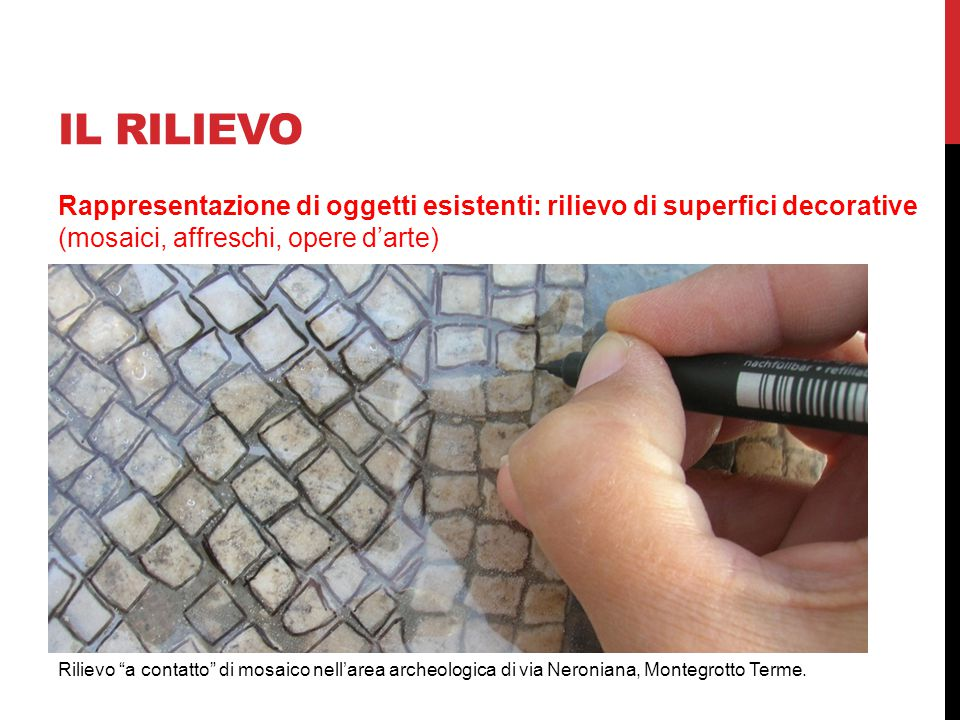 IL RILIEVO Rappresentazione di oggetti esistenti: rilievo di superfici decorative (mosaici, affreschi, opere d'arte)