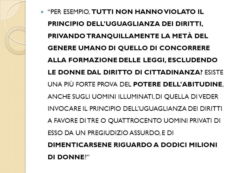 PER ESEMPIO, TUTTI NON HANNO VIOLATO IL PRINCIPIO DELL'UGUAGLIANZA DEI DIRITTI, PRIVANDO TRANQUILLAMENTE LA METÀ DEL GENERE UMANO DI QUELLO DI CONCORRERE ALLA FORMAZIONE DELLE LEGGI, ESCLUDENDO LE DONNE DAL DIRITTO DI CITTADINANZA.