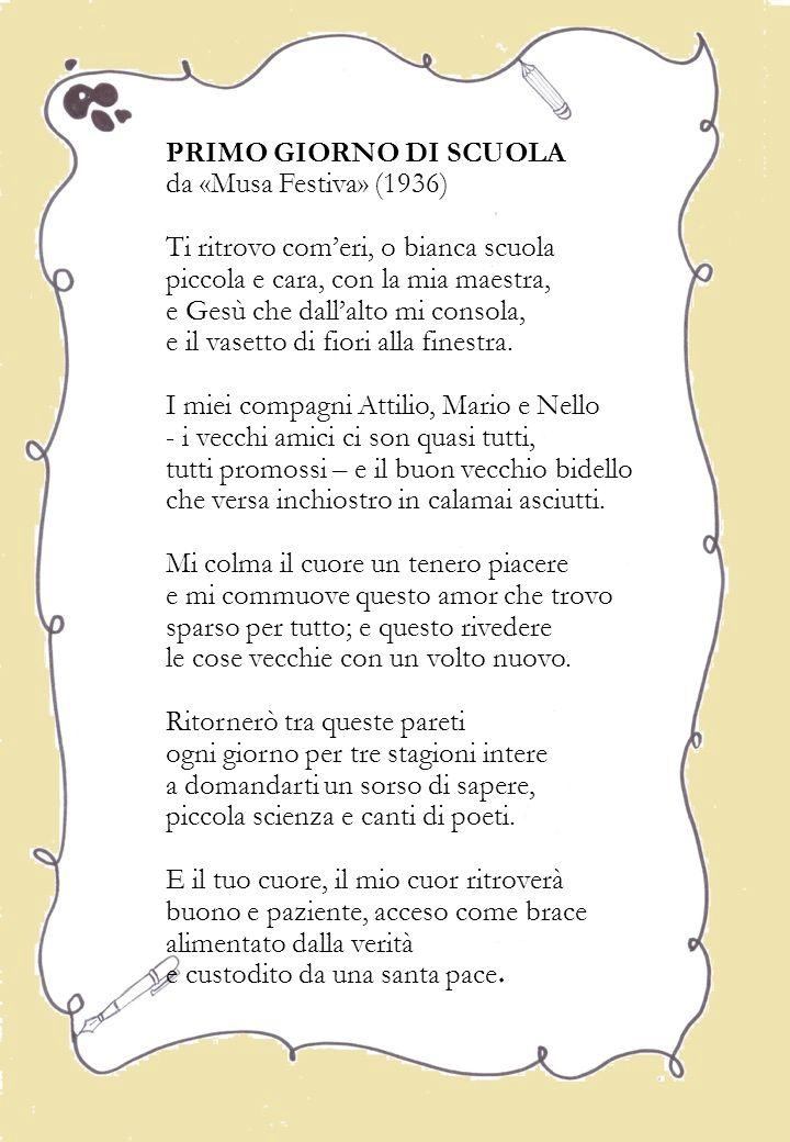 PRIMO GIORNO DI SCUOLA da «Musa Festiva» (1936) Ti ritrovo com'eri, o bianca scuola piccola e cara, con la mia maestra, e Gesù che dall'alto mi consola, e il vasetto di fiori alla finestra.