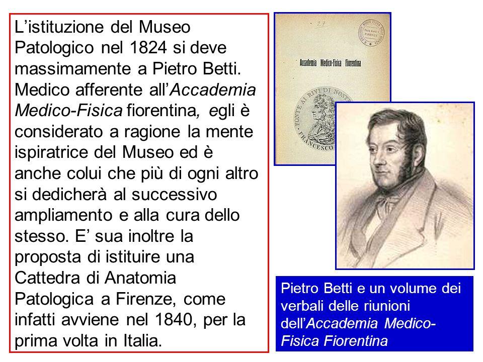 L'istituzione del Museo Patologico nel 1824 si deve massimamente a Pietro Betti. Medico afferente all'Accademia Medico-Fisica fiorentina, egli è considerato a ragione la mente ispiratrice del Museo ed è anche colui che più di ogni altro si dedicherà al successivo ampliamento e alla cura dello stesso. E' sua inoltre la proposta di istituire una Cattedra di Anatomia Patologica a Firenze, come infatti avviene nel 1840, per la prima volta in Italia.