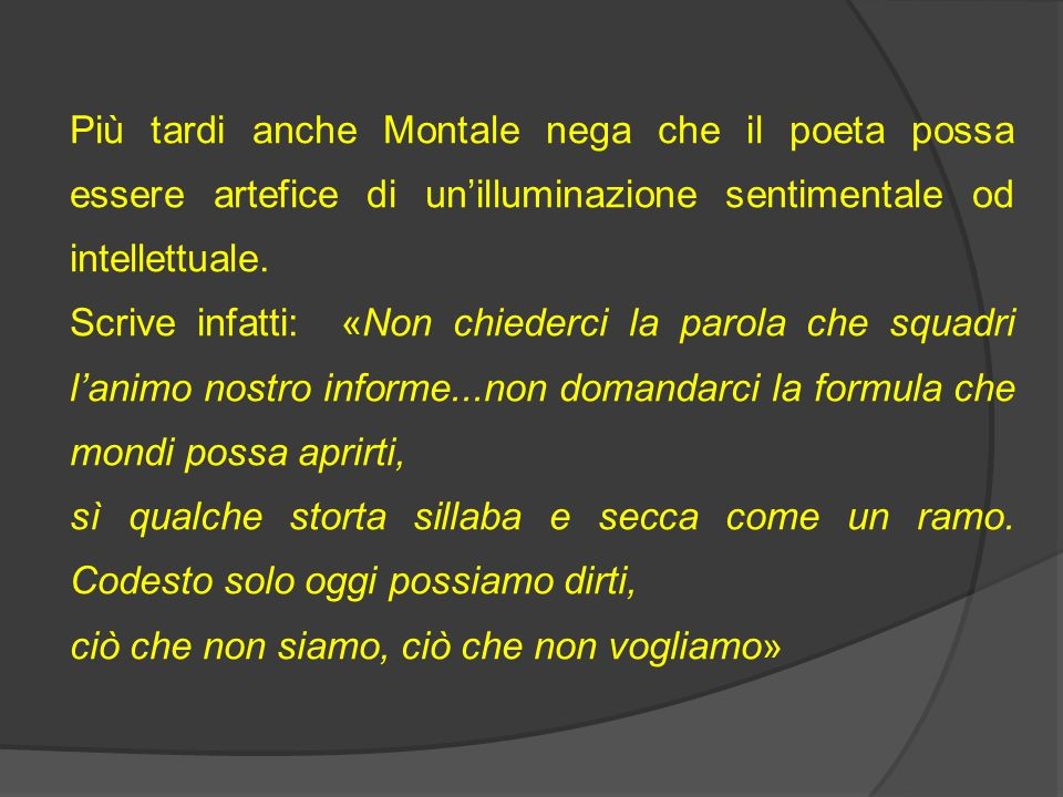 Più tardi anche Montale nega che il poeta possa essere artefice di un'illuminazione sentimentale od intellettuale.