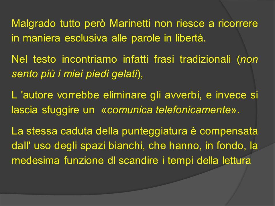 Malgrado tutto però Marinetti non riesce a ricorrere in maniera esclusiva alle parole in libertà.