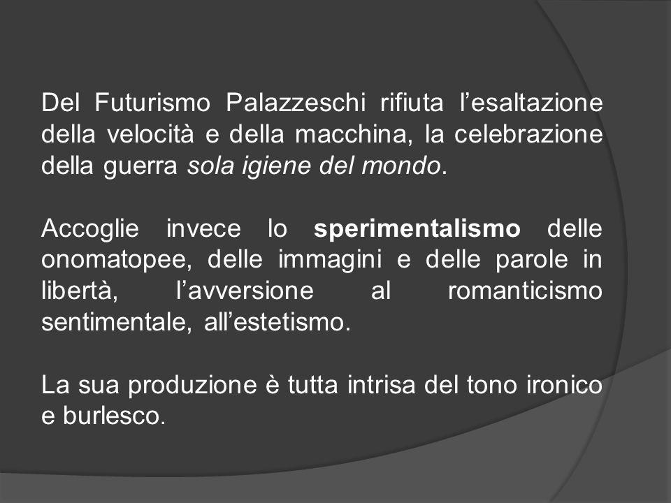 Del Futurismo Palazzeschi rifiuta l'esaltazione della velocità e della macchina, la celebrazione della guerra sola igiene del mondo.
