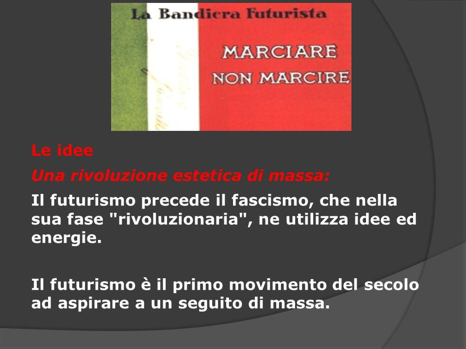 Le idee Una rivoluzione estetica di massa: Il futurismo precede il fascismo, che nella sua fase rivoluzionaria , ne utilizza idee ed energie.