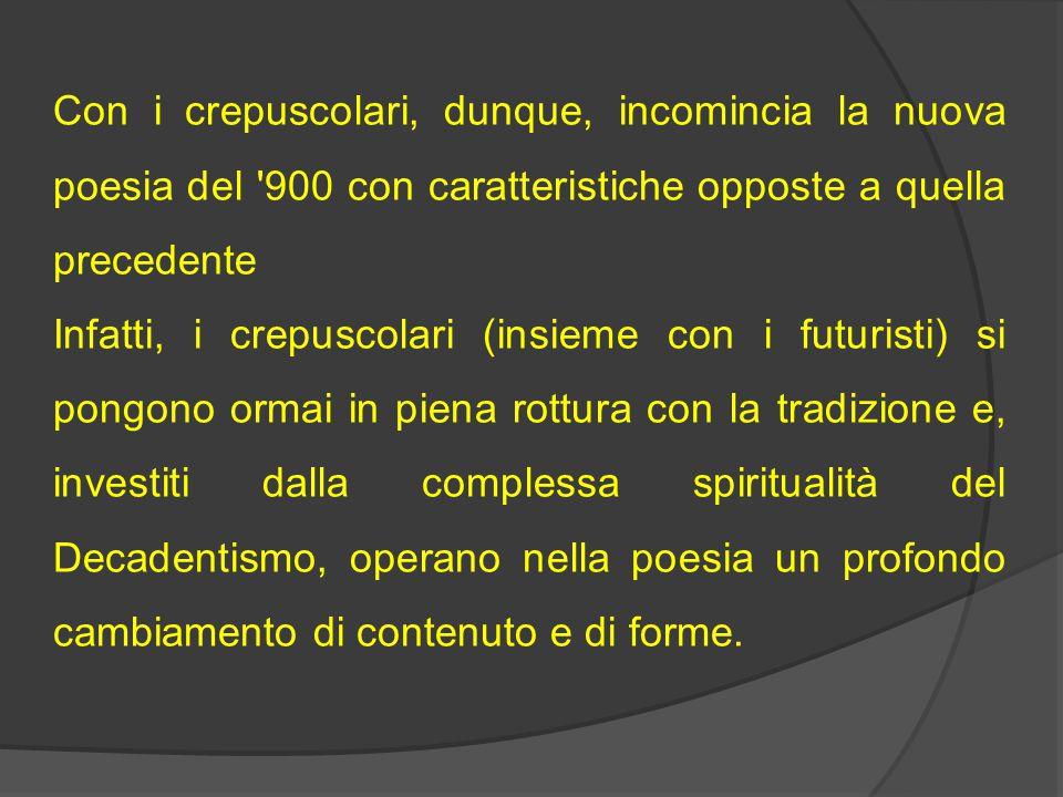 Con i crepuscolari, dunque, incomincia la nuova poesia del 900 con caratteristiche opposte a quella precedente Infatti, i crepuscolari (insieme con i futuristi) si pongono ormai in piena rottura con la tradizione e, investiti dalla complessa spiritualità del Decadentismo, operano nella poesia un profondo cambiamento di contenuto e di forme.