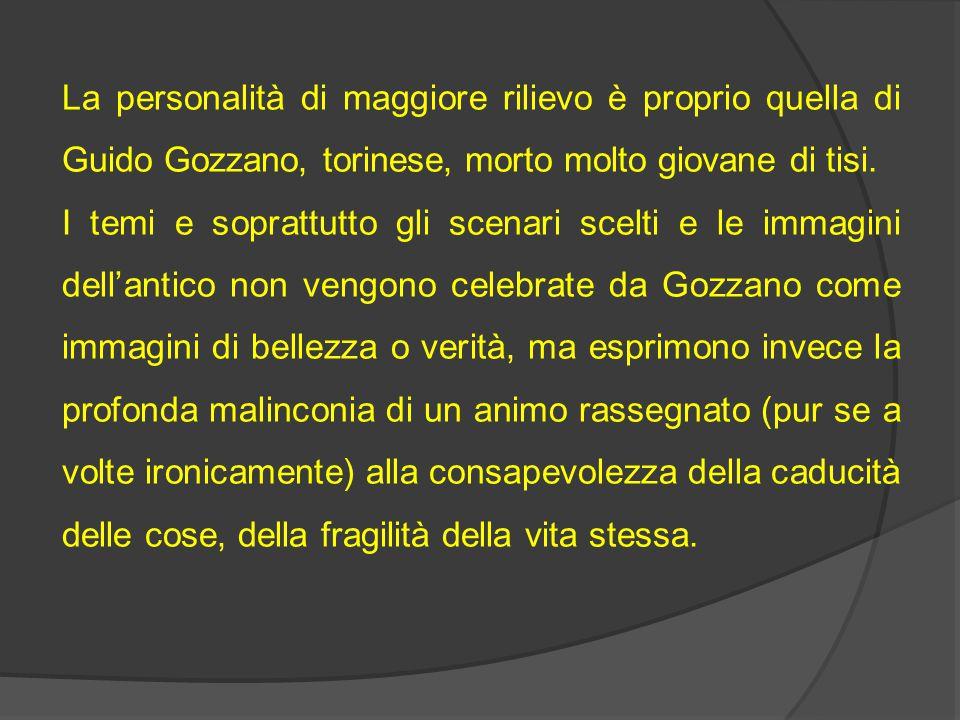 La personalità di maggiore rilievo è proprio quella di Guido Gozzano, torinese, morto molto giovane di tisi.