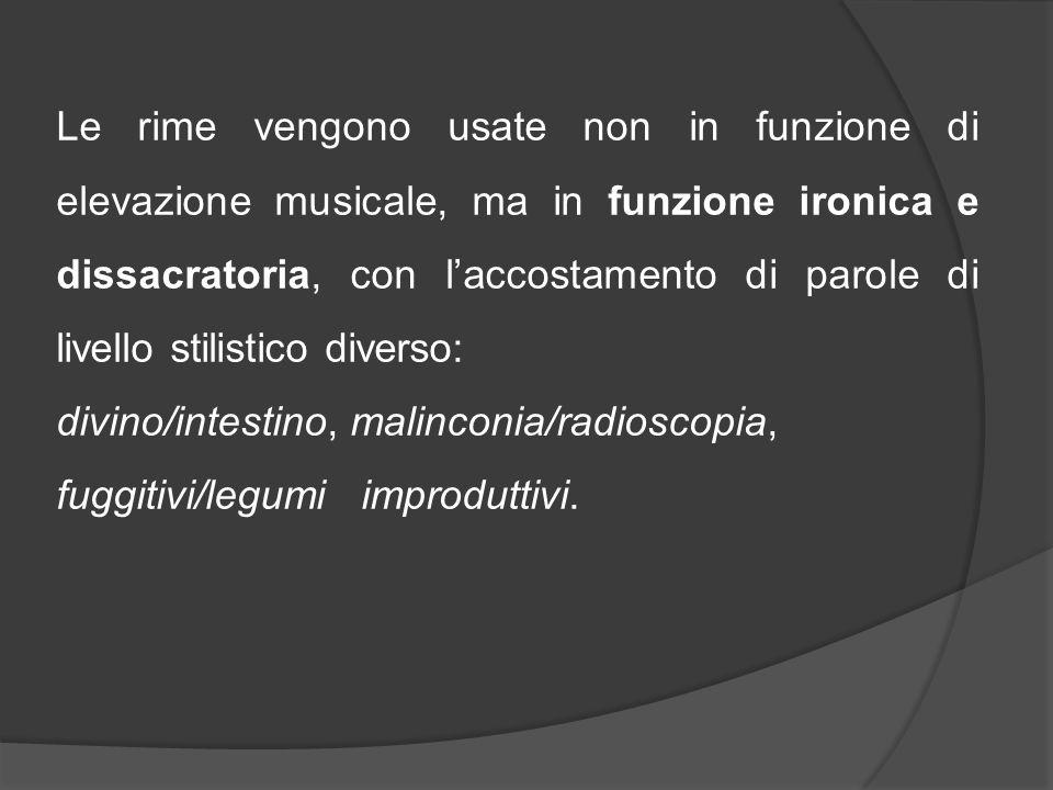 Le rime vengono usate non in funzione di elevazione musicale, ma in funzione ironica e dissacratoria, con l'accostamento di parole di livello stilistico diverso: divino/intestino, malinconia/radioscopia, fuggitivi/legumi improduttivi.