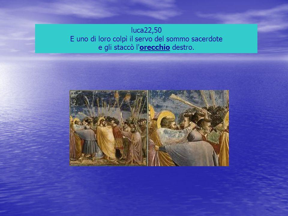 luca22,50 E uno di loro colpì il servo del sommo sacerdote e gli staccò l orecchio destro.