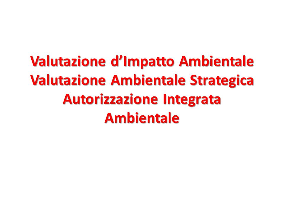 Valutazione d'Impatto Ambientale Valutazione Ambientale Strategica Autorizzazione Integrata Ambientale