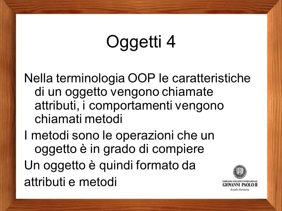 Oggetti 4 Nella terminologia OOP le caratteristiche di un oggetto vengono chiamate attributi, i comportamenti vengono chiamati metodi.
