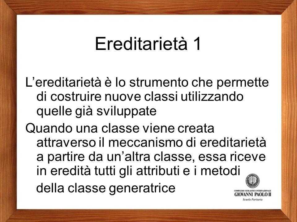 Ereditarietà 1 L'ereditarietà è lo strumento che permette di costruire nuove classi utilizzando quelle già sviluppate.