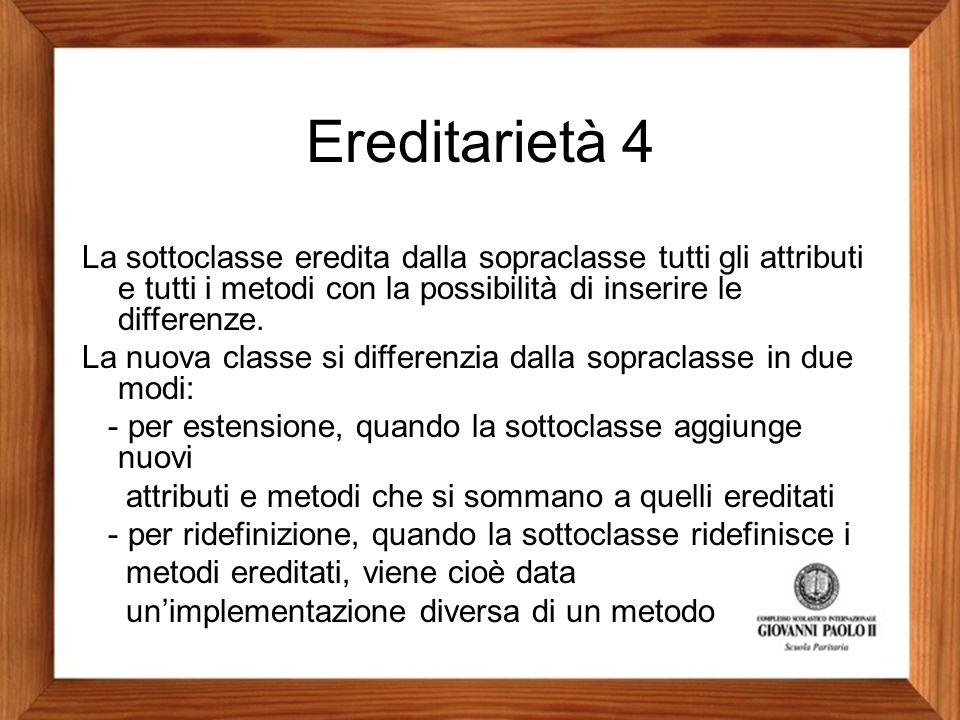 Ereditarietà 4 La sottoclasse eredita dalla sopraclasse tutti gli attributi e tutti i metodi con la possibilità di inserire le differenze.