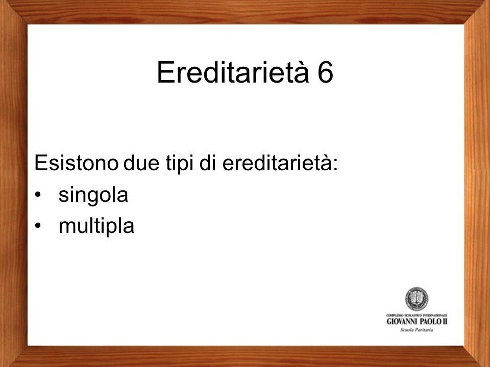 Ereditarietà 6 Esistono due tipi di ereditarietà: singola multipla