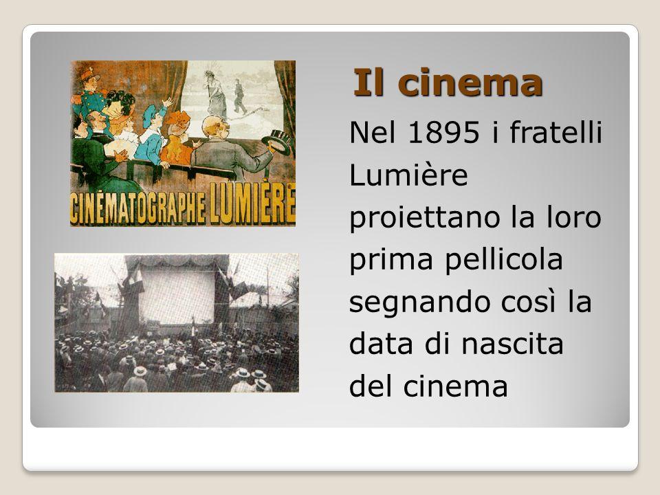 Il cinema Nel 1895 i fratelli Lumière proiettano la loro prima pellicola segnando così la data di nascita del cinema.