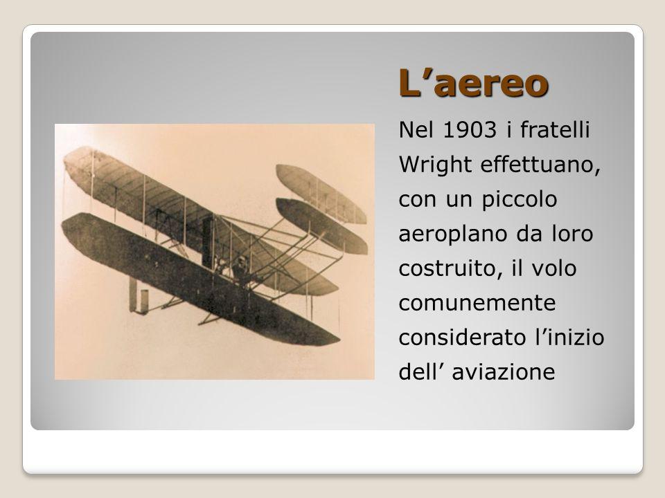 L'aereo Nel 1903 i fratelli Wright effettuano, con un piccolo aeroplano da loro costruito, il volo comunemente considerato l'inizio dell' aviazione.