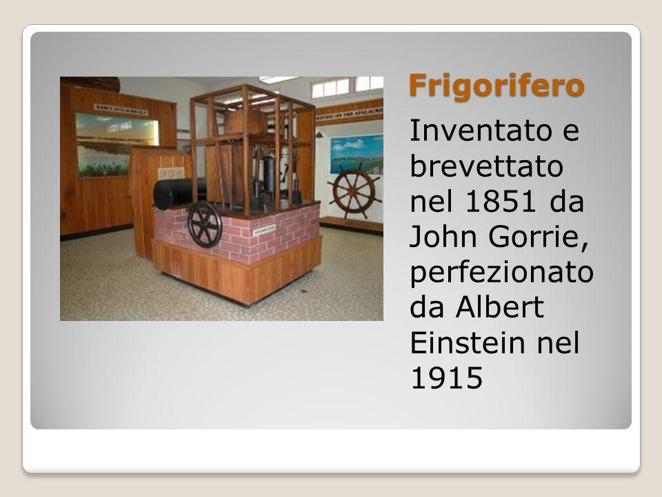 Frigorifero Inventato e brevettato nel 1851 da John Gorrie, perfezionato da Albert Einstein nel 1915.