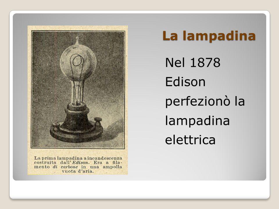 La lampadina Nel 1878 Edison perfezionò la lampadina elettrica