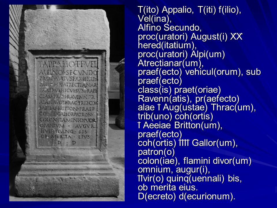 T(ito) Appalio, T(iti) f(ilio), Vel(ina), Alfino Secundo, proc(uratori) August(i) X̅X̅ hered(itatium), proc(uratori) Alpi(um) Atrectianar(um), praef(ecto) vehicul(orum), sub praef(ecto) class(is) praet(oriae) Ravenn(atis), pr(aefecto) alae I̅ Aug(ustae) Thrac(um), trib(uno) coh(ortis) I̅ Aeeiae Britton(um), praef(ecto) coh(ortis) I̅I̅I̅I̅ Gallor(um), patron(o) colon(iae), flamini divor(um) omnium, augur(i), I̅I̅vir(o) quinq(uennali) bis, ob merita eius.