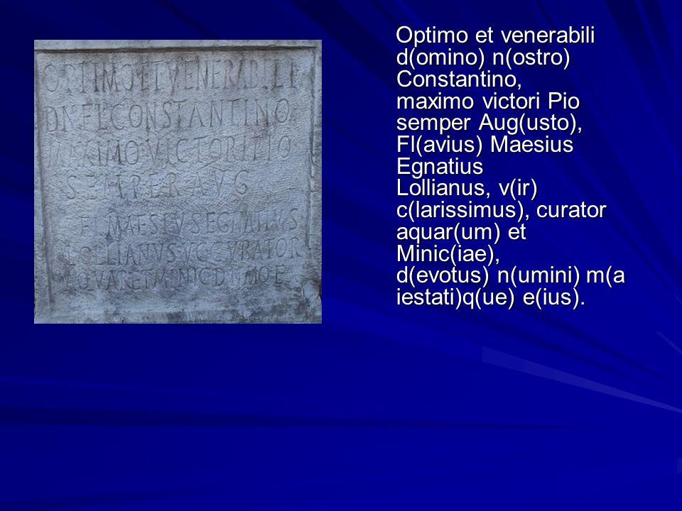 Optimo et venerabili d(omino) n(ostro) Constantino, maximo victori Pio semper Aug(usto), Fl(avius) Maesius Egnatius Lollianus, v(ir) c(larissimus), curator aquar(um) et Minic(iae), d(evotus) n(umini) m(aiestati)q(ue) e(ius).