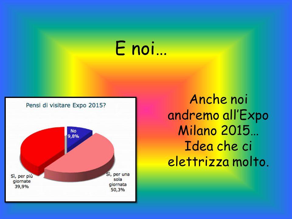 Anche noi andremo all'Expo Milano 2015… Idea che ci elettrizza molto.
